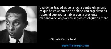racismofrase-una_de_las_tragedias_de_la_lucha_contra_el_racismo_es_que_ha-stokely_carmichael